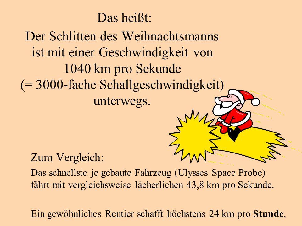 Der Schlitten des Weihnachtsmanns ist mit einer Geschwindigkeit von 1040 km pro Sekunde (= 3000-fache Schallgeschwindigkeit) unterwegs. Zum Vergleich: