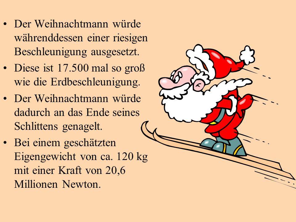 Der Weihnachtmann würde währenddessen einer riesigen Beschleunigung ausgesetzt. Diese ist 17.500 mal so groß wie die Erdbeschleunigung. Der Weihnachtm