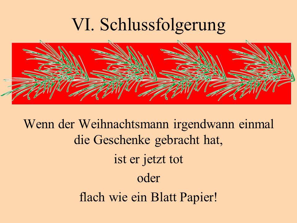 VI. Schlussfolgerung Wenn der Weihnachtsmann irgendwann einmal die Geschenke gebracht hat, ist er jetzt tot oder flach wie ein Blatt Papier!