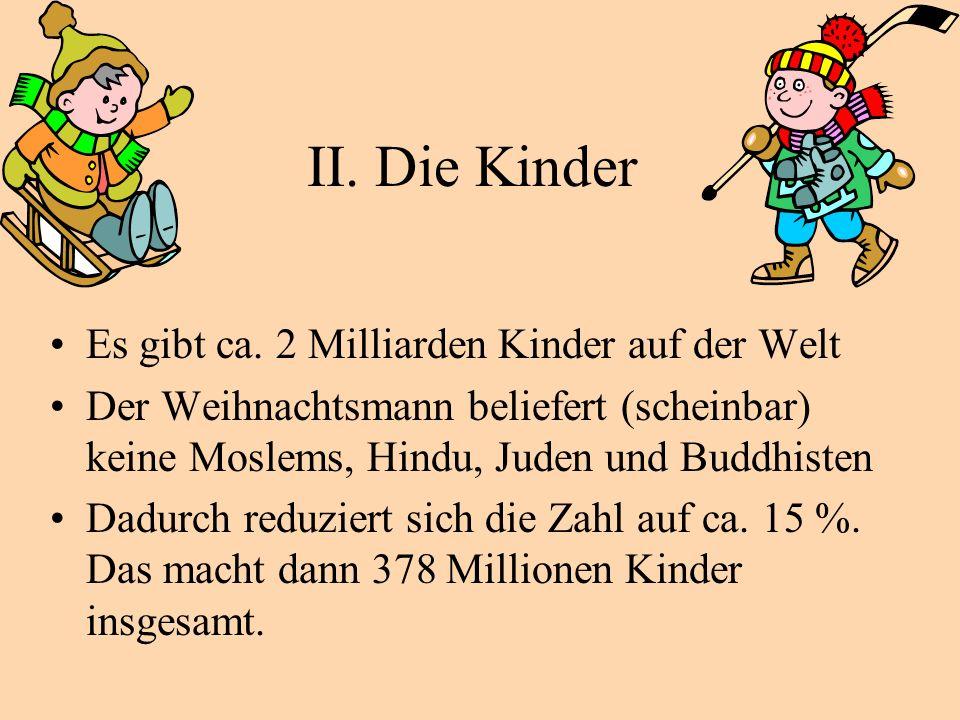 II. Die Kinder Es gibt ca. 2 Milliarden Kinder auf der Welt Der Weihnachtsmann beliefert (scheinbar) keine Moslems, Hindu, Juden und Buddhisten Dadurc