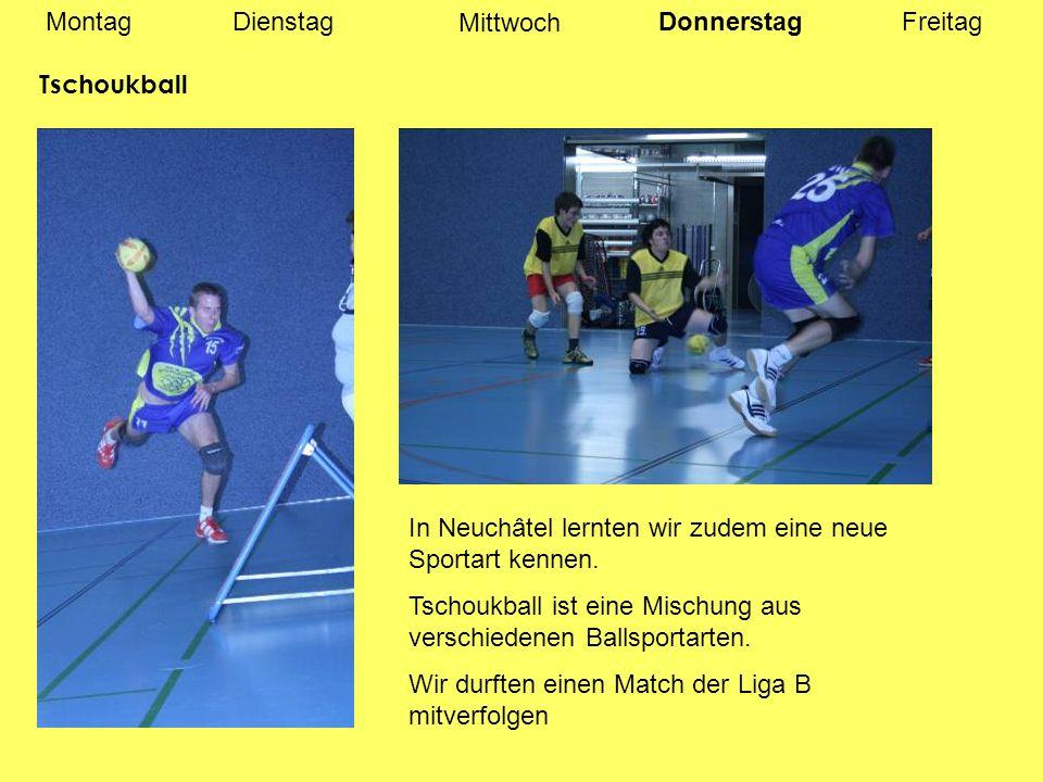 MontagDienstagDonnerstag Mittwoch Freitag Tschoukball In Neuchâtel lernten wir zudem eine neue Sportart kennen.