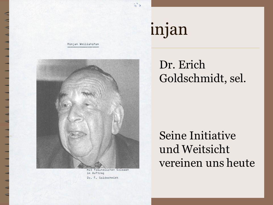 Mr. Minjan Dr. Erich Goldschmidt, sel. Seine Initiative und Weitsicht vereinen uns heute