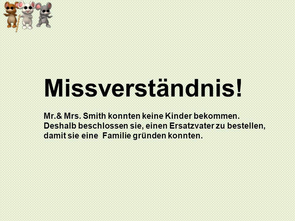 Missverständnis! Mr.& Mrs. Smith konnten keine Kinder bekommen. Deshalb beschlossen sie, einen Ersatzvater zu bestellen, damit sie eine Familie gründe