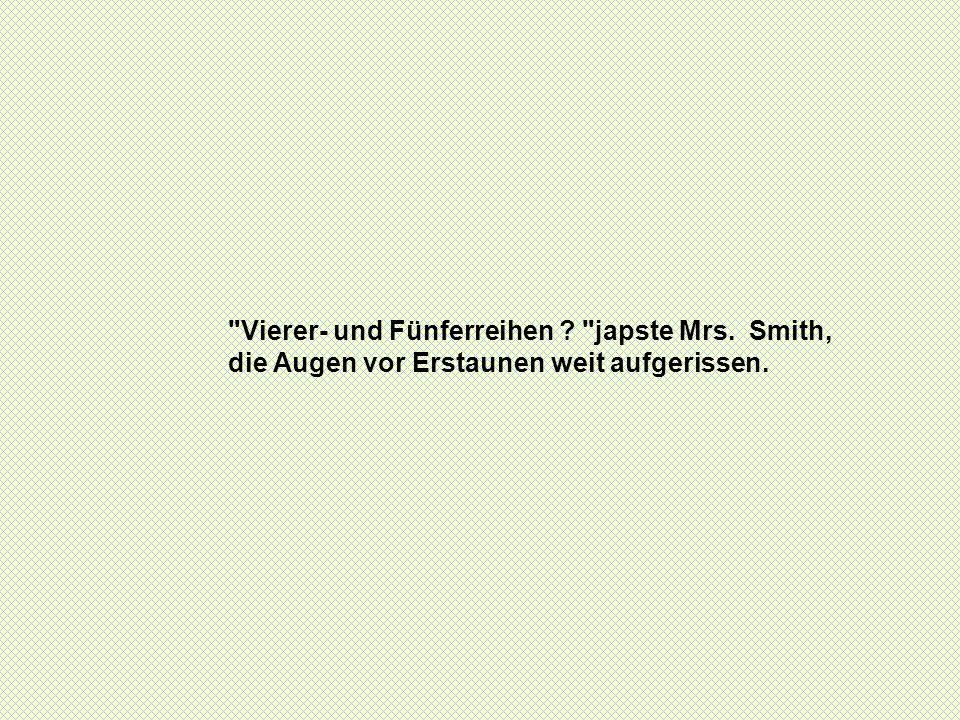 Vierer- und Fünferreihen japste Mrs. Smith, die Augen vor Erstaunen weit aufgerissen.