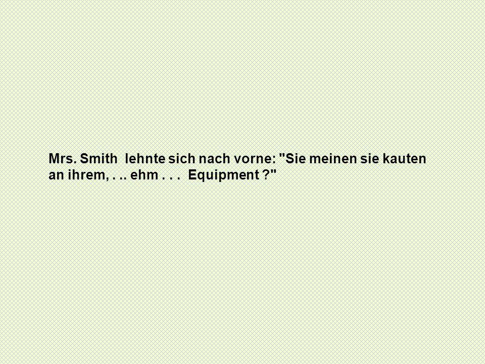 Mrs. Smith lehnte sich nach vorne:
