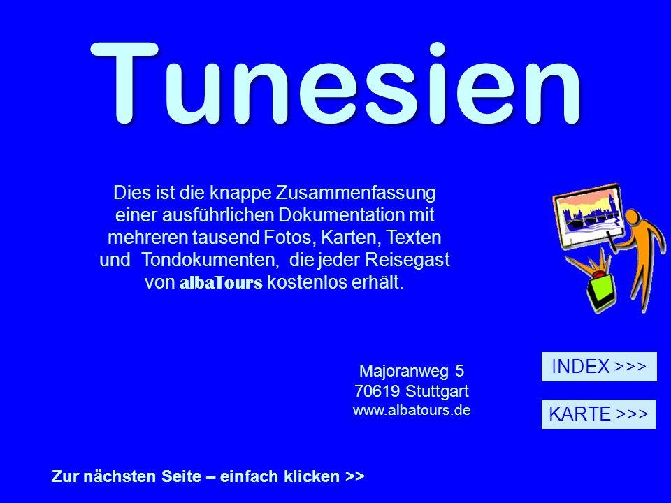 Tunesien Zur nächsten Seite – einfach klicken >> Majoranweg 5 70619 Stuttgart www.albatours.de INDEX >>> KARTE >>> Dies ist die knappe Zusammenfassung einer ausführlichen Dokumentation mit mehreren tausend Fotos, Karten, Texten und Tondokumenten, die jeder Reisegast von albaTours kostenlos erhält.
