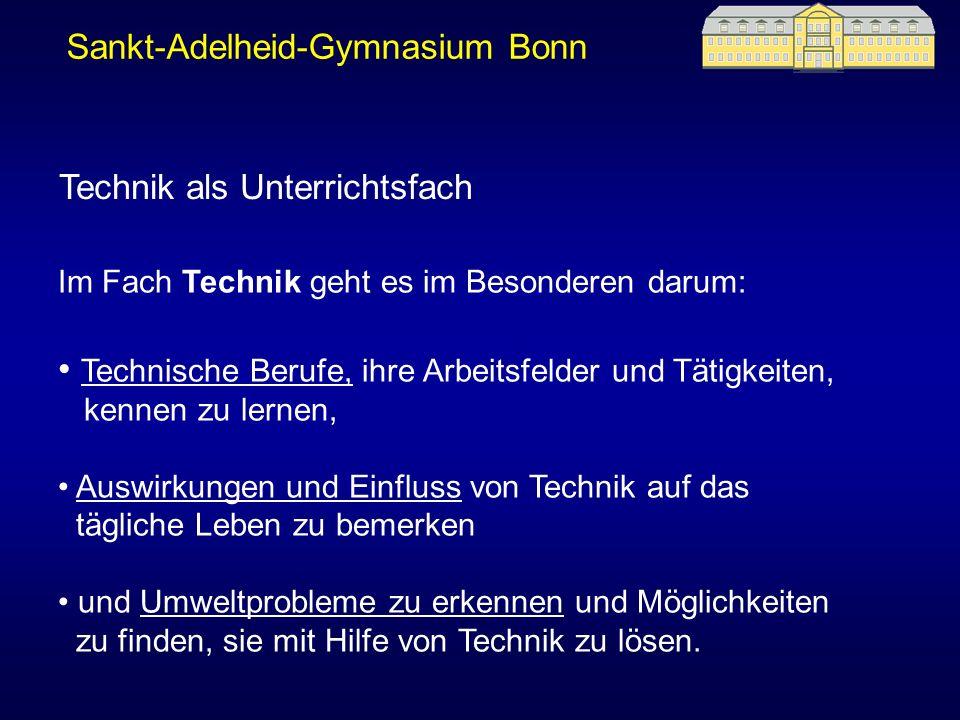 Sankt-Adelheid-Gymnasium Bonn Technik als Unterrichtsfach Im Fach Technik geht es im Besonderen darum: Technische Berufe, ihre Arbeitsfelder und Tätig