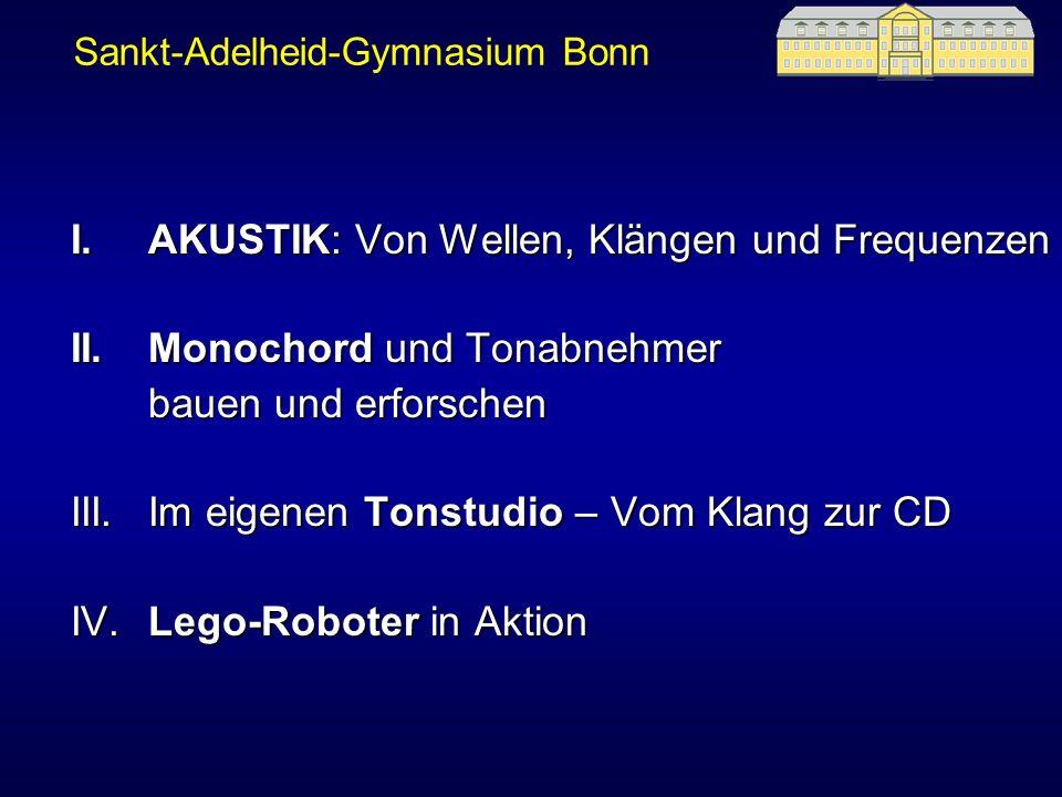 Sankt-Adelheid-Gymnasium Bonn I.AKUSTIK: Von Wellen, Klängen und Frequenzen II.Monochord und Tonabnehmer bauen und erforschen bauen und erforschen III.Im eigenen Tonstudio – Vom Klang zur CD IV.Lego-Roboter in Aktion