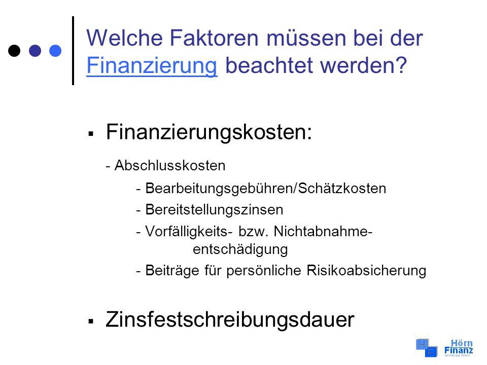 Welche Faktoren müssen bei der Finanzierung beachtet werden? Finanzierung Finanzierungskosten: - Abschlusskosten - Bearbeitungsgebühren/Schätzkosten -