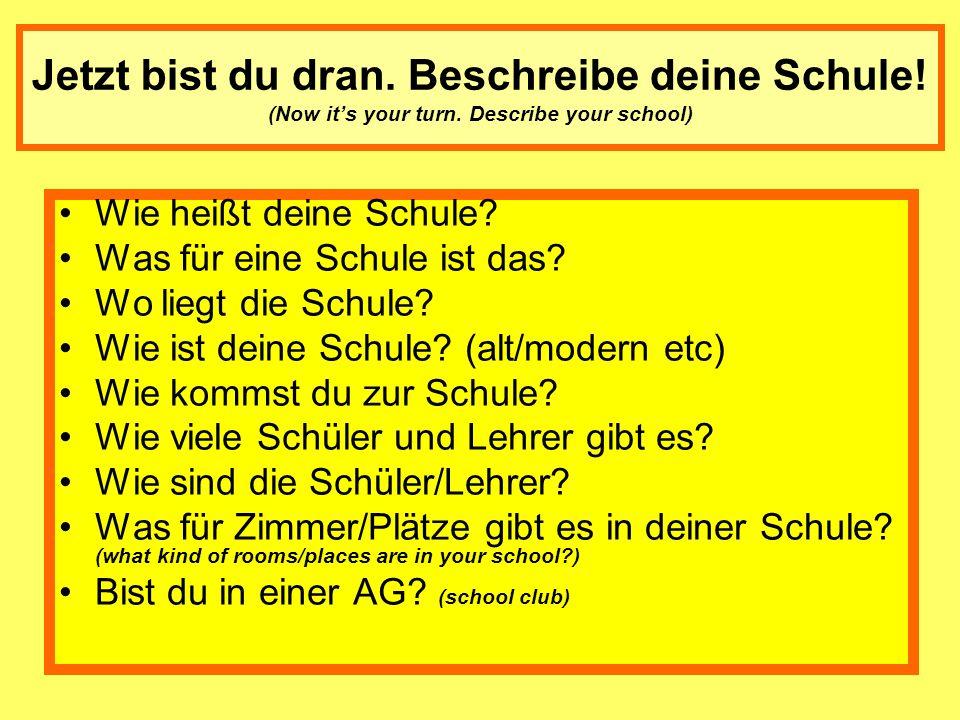 Jetzt bist du dran. Beschreibe deine Schule! (Now its your turn. Describe your school) Wie heißt deine Schule? Was für eine Schule ist das? Wo liegt d