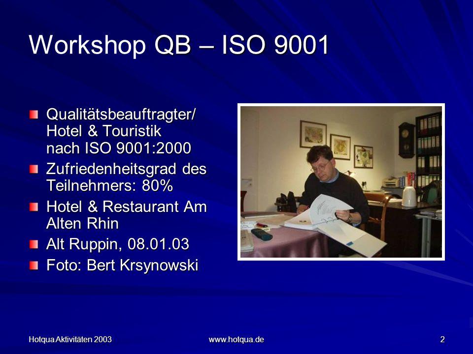 Hotqua Aktivitäten 2003 www.hotqua.de 2 QB – ISO 9001 Workshop QB – ISO 9001 Qualitätsbeauftragter/ Hotel & Touristik nach ISO 9001:2000 Zufriedenheitsgrad des Teilnehmers: 80% Hotel & Restaurant Am Alten Rhin Alt Ruppin, 08.01.03 Foto: Bert Krsynowski