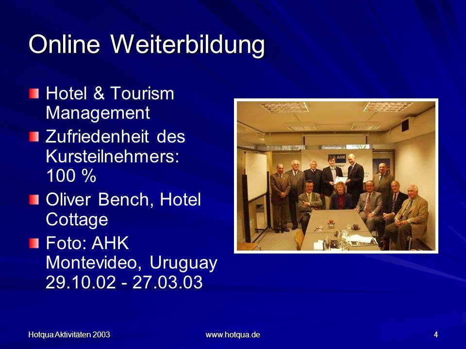 Hotqua Aktivitäten 2003 www.hotqua.de 4 Online Weiterbildung Hotel & Tourism Management Zufriedenheit des Kursteilnehmers: 100 % Oliver Bench, Hotel Cottage Foto: AHK Montevideo, Uruguay 29.10.02 - 27.03.03