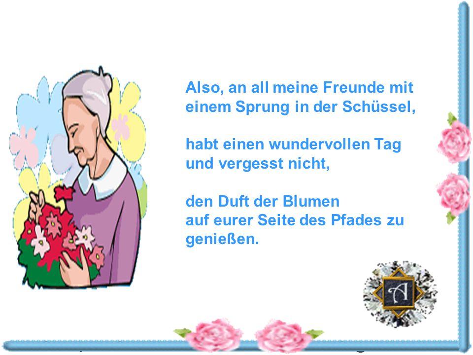 Powerpoints bestellen-Mail an fun-mail-4-u-subscribe@domeus.de Also, an all meine Freunde mit einem Sprung in der Schüssel, habt einen wundervollen Tag und vergesst nicht, den Duft der Blumen auf eurer Seite des Pfades zu genießen.