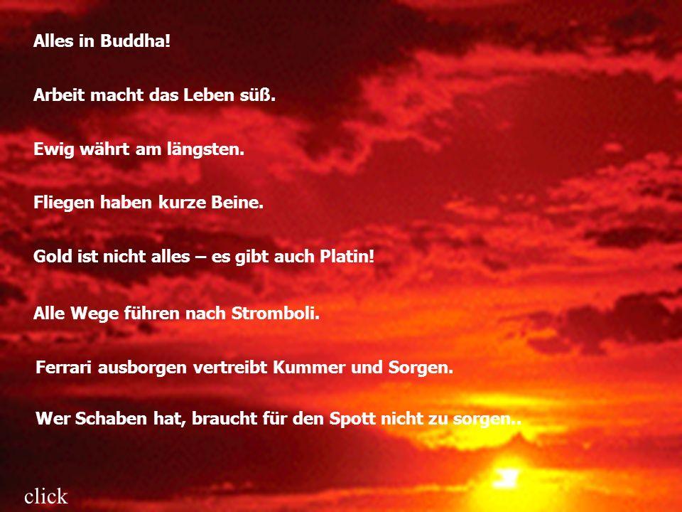 Alles in Buddha! Arbeit macht das Leben süß. Ewig währt am längsten. Fliegen haben kurze Beine. Gold ist nicht alles – es gibt auch Platin! Alle Wege