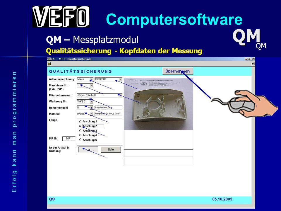 Computersoftware QM – Messplatzmodul E r f o l g k a n n m a n p r o g r a m m i e r e n Qualitätssicherung QM alle Messgeräte anschließbar alle Messgeräte anschließbar Schnittstellen RS 232, Mitutyo,...