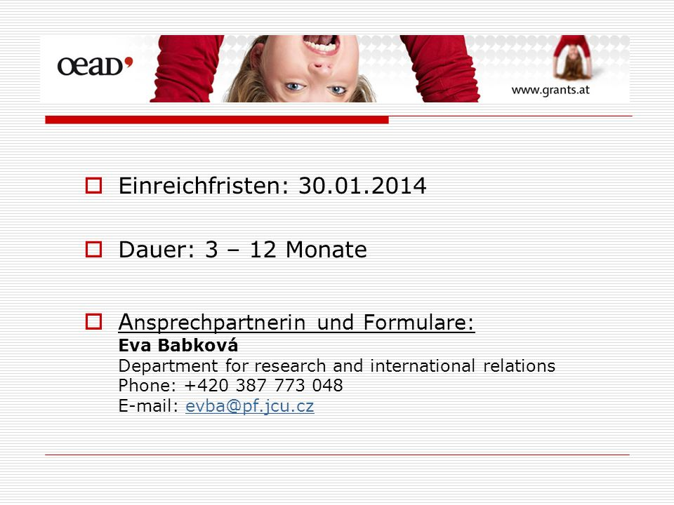 Einreichfristen: Dauer: 3 – 12 Monate A nsprechpartnerin und Formulare: Eva Babková Department for research and international relations Phone: