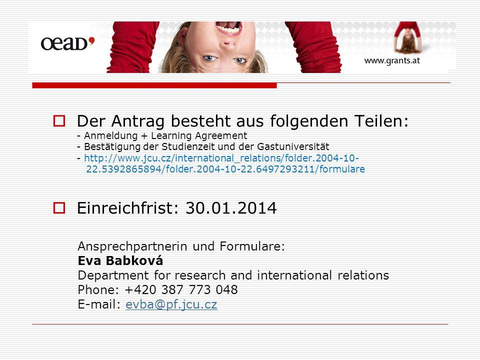 Der Antrag besteht aus folgenden Teilen: - Anmeldung + Learning Agreement - Bestätigung der Studienzeit und der Gastuniversität - http://www.jcu.cz/international_relations/folder.2004-10- 22.5392865894/folder.2004-10-22.6497293211/formulare Einreichfrist: 30.01.2014 Ansprechpartnerin und Formulare: Eva Babková Department for research and international relations Phone: +420 387 773 048 E-mail: evba@pf.jcu.czevba@pf.jcu.cz