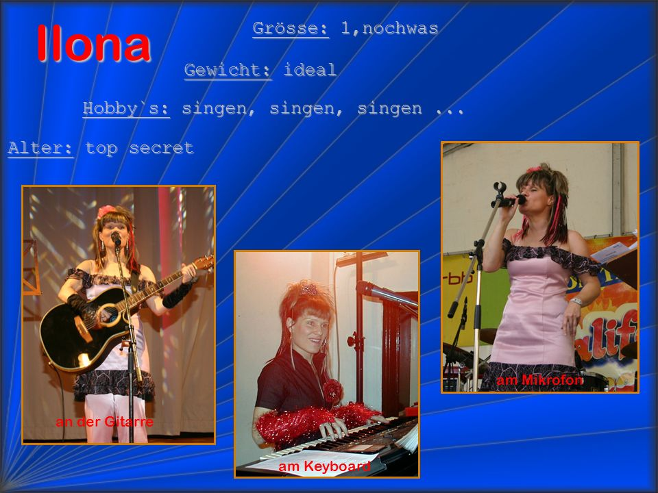 Ilona am Keyboard Grösse: 1,nochwas Gewicht: ideal Hobby`s: singen, singen, singen... Alter: top secret am Mikrofon an der Gitarre