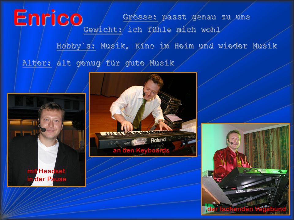 Enrico Grösse: passt genau zu uns Gewicht: ich fühle mich wohl Hobby`s: Musik, Kino im Heim und wieder Musik Alter: alt genug für gute Musik mit Heads