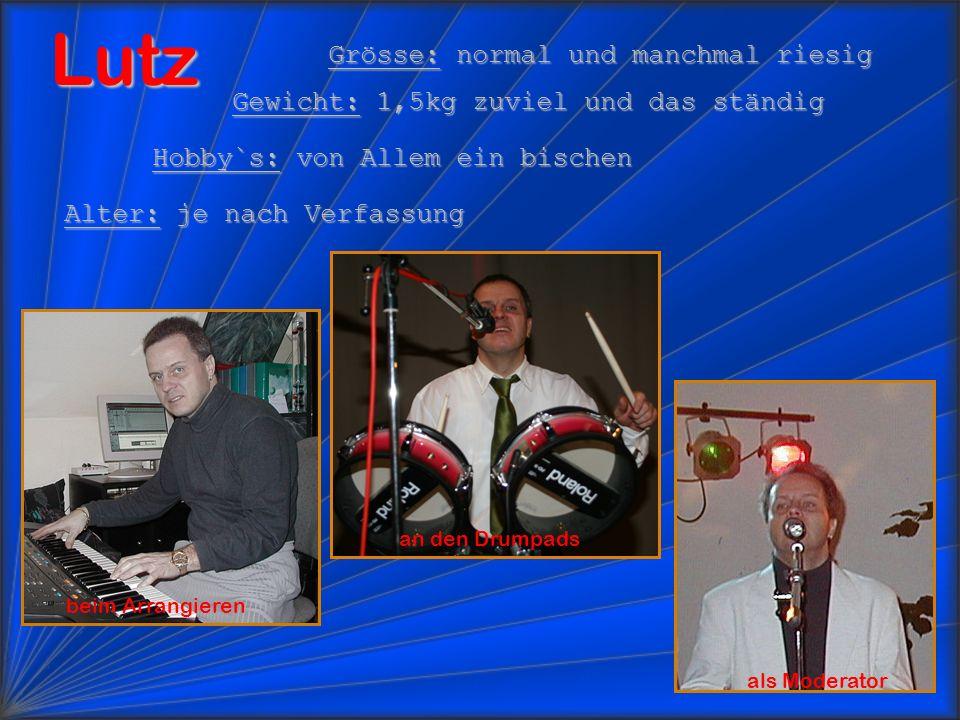 Lutz Grösse: normal und manchmal riesig Gewicht: 1,5kg zuviel und das ständig Hobby`s: von Allem ein bischen Alter: je nach Verfassung beim Arrangieren an den Drumpads als Moderator