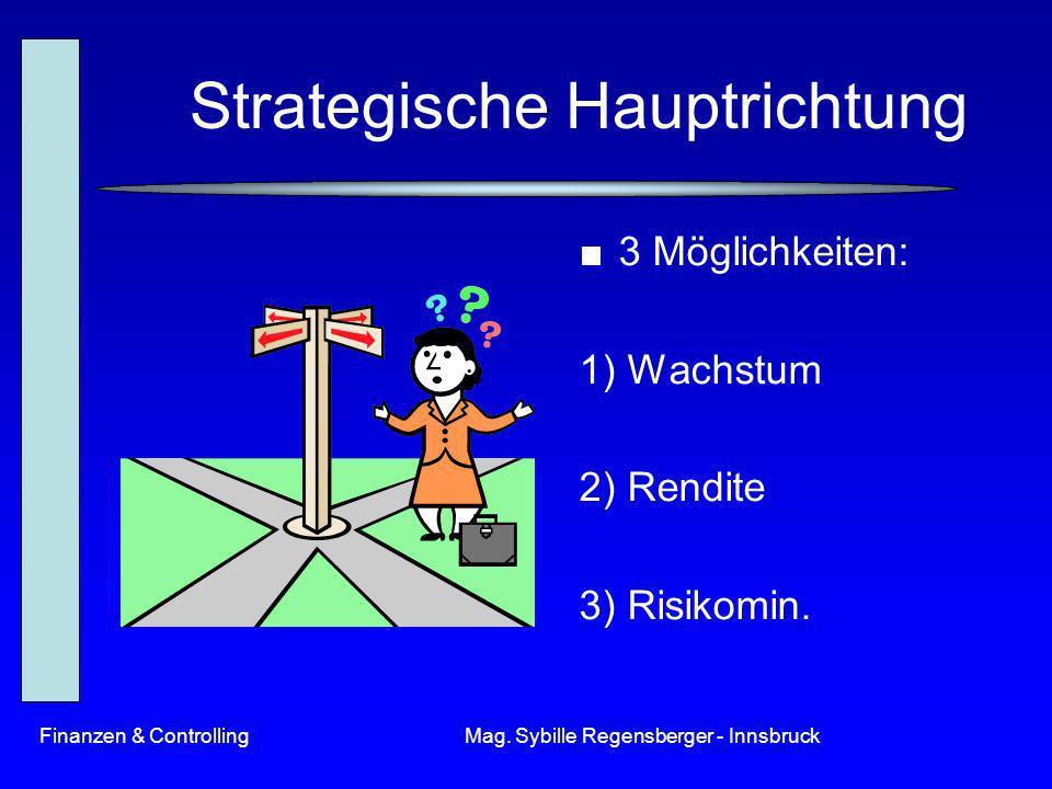 Finanzen & ControllingMag. Sybille Regensberger - Innsbruck Strategische Hauptrichtung 3 Möglichkeiten: 1) Wachstum 2) Rendite 3) Risikomin.
