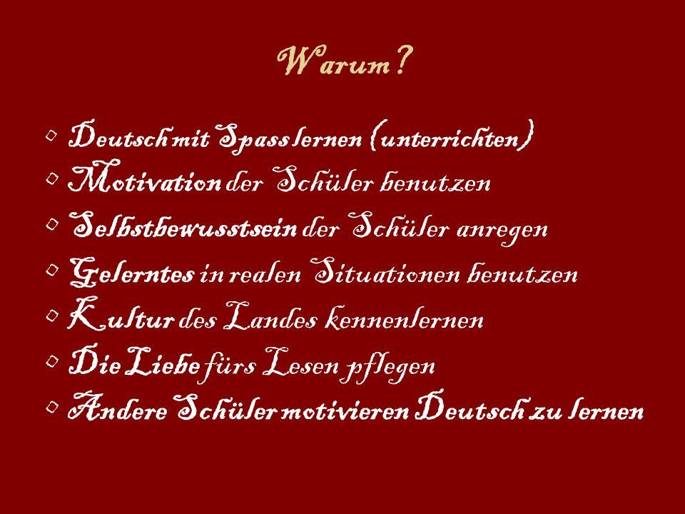 Warum? Deutsch mit Spass lernen (unterrichten) Motivation der Schüler benutzen Selbstbewusstsein der Schüler anregen Gelerntes in realen Situationen b