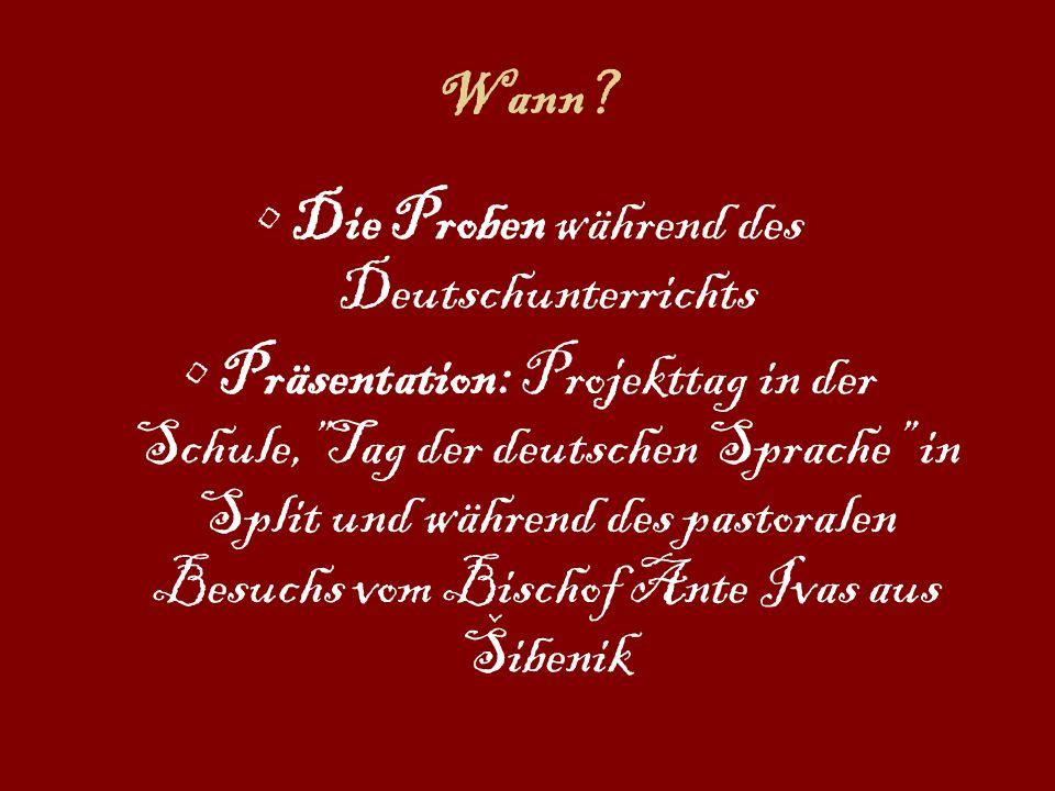 Wann? Die Proben während des Deutschunterrichts Präsentation: Projekttag in der Schule,Tag der deutschen Sprache in Split und während des pastoralen B