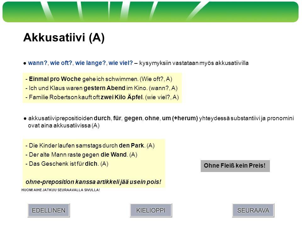 Akkusatiivi (A) akkusatiiviprepositioiden durch, für, gegen, ohne, um (+herum) yhteydessä substantiivi ja pronomini ovat aina akkusatiivissa (A) HUOM!