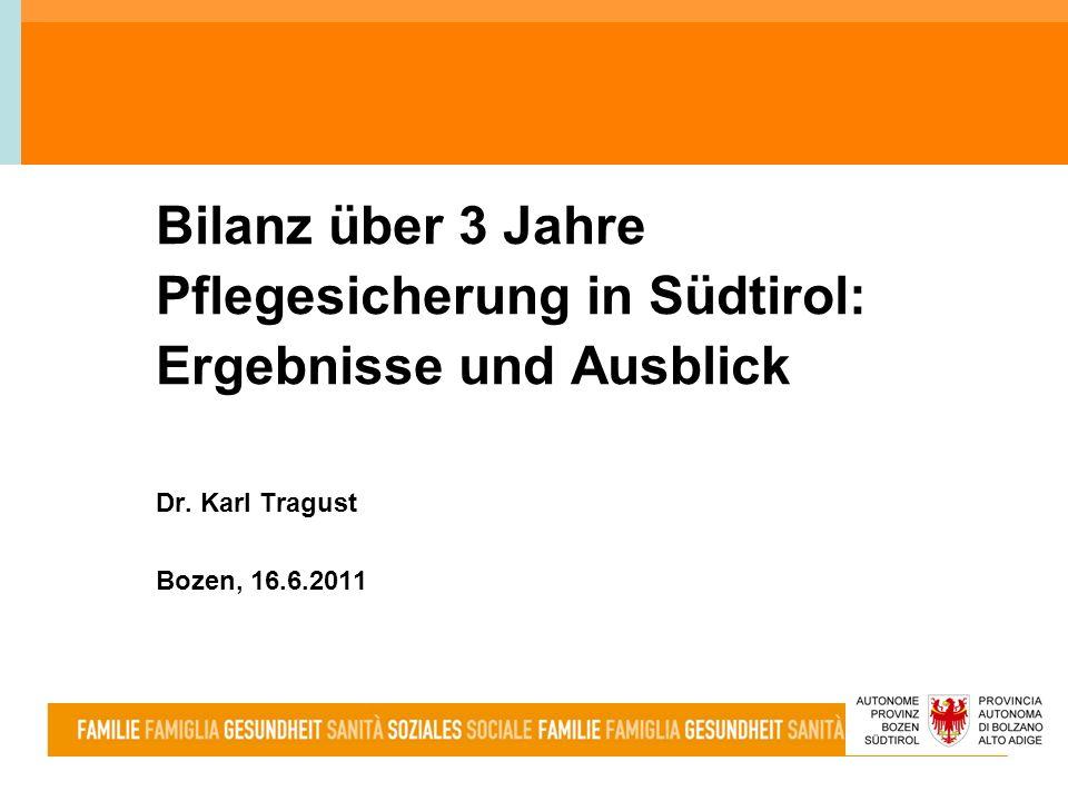 Bilanz über 3 Jahre Pflegesicherung in Südtirol: Ergebnisse und Ausblick Dr. Karl Tragust Bozen, 16.6.2011