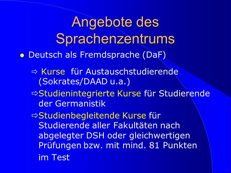 Angebote des Sprachenzentrums l Deutsch als Fremdsprache (DaF) Kurse für Austauschstudierende (Sokrates/DAAD u.a.) Studienintegrierte Kurse für Studierende der Germanistik Studienbegleitende Kurse für Studierende aller Fakultäten nach abgelegter DSH oder gleichwertigen Prüfungen bzw.