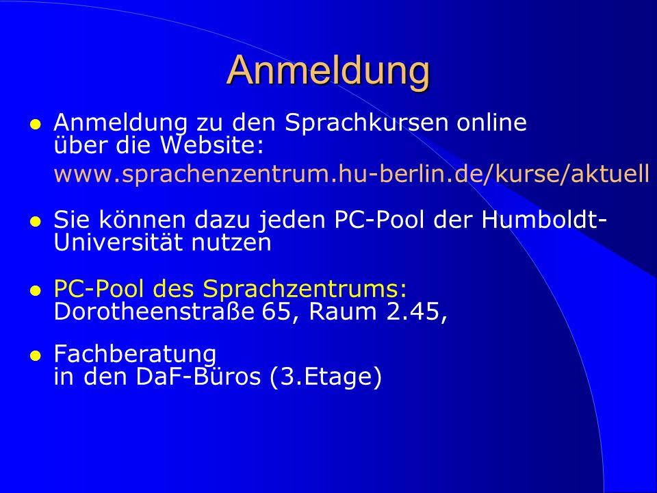 Anmeldung l Anmeldung zu den Sprachkursen online über die Website: www.sprachenzentrum.hu-berlin.de/kurse/aktuell l Sie können dazu jeden PC-Pool der Humboldt- Universität nutzen l PC-Pool des Sprachzentrums: Dorotheenstraße 65, Raum 2.45, l Fachberatung in den DaF-Büros (3.Etage)