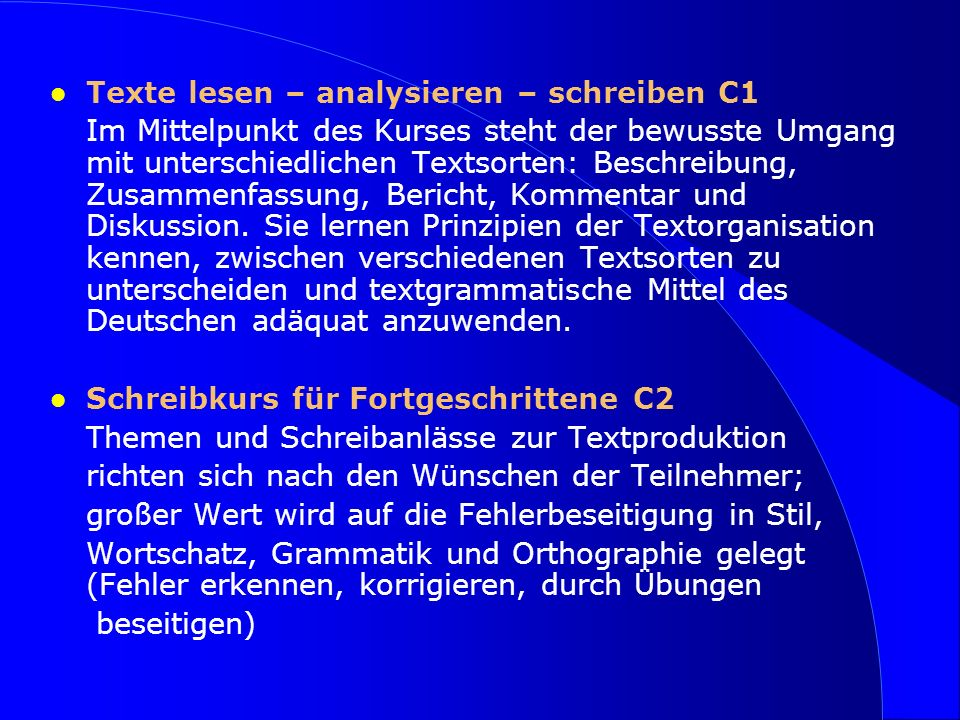 Texte lesen – analysieren – schreiben C1 Im Mittelpunkt des Kurses steht der bewusste Umgang mit unterschiedlichen Textsorten: Beschreibung, Zusammenfassung, Bericht, Kommentar und Diskussion.