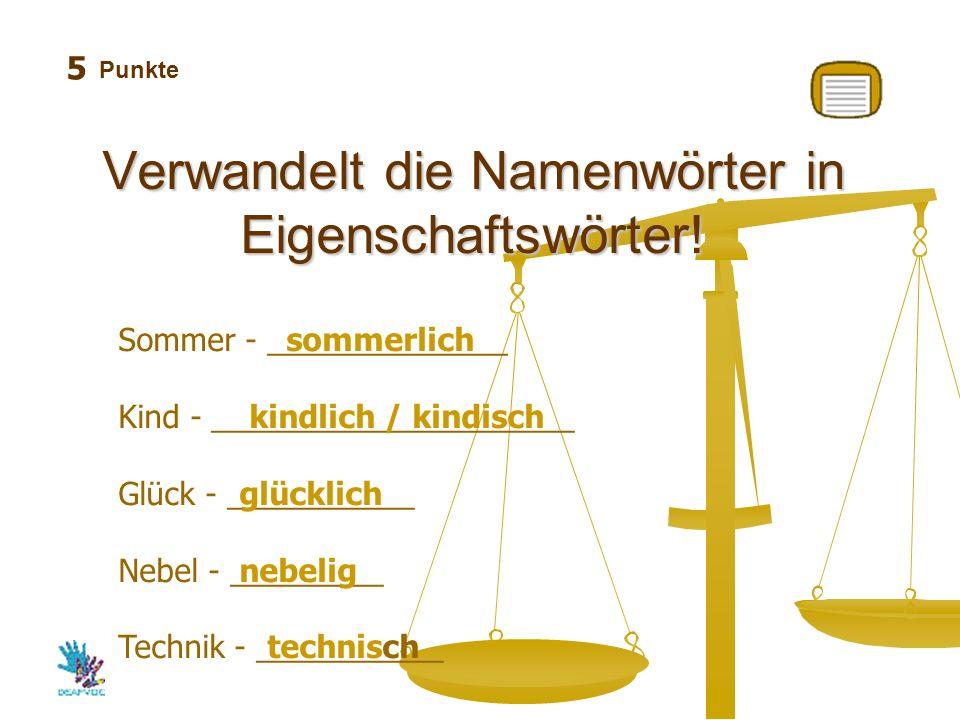Punkte Verwandelt die Namenwörter in Eigenschaftswörter! 5 Sommer - ______________ Kind - _____________________ Glück - ___________ Nebel - _________