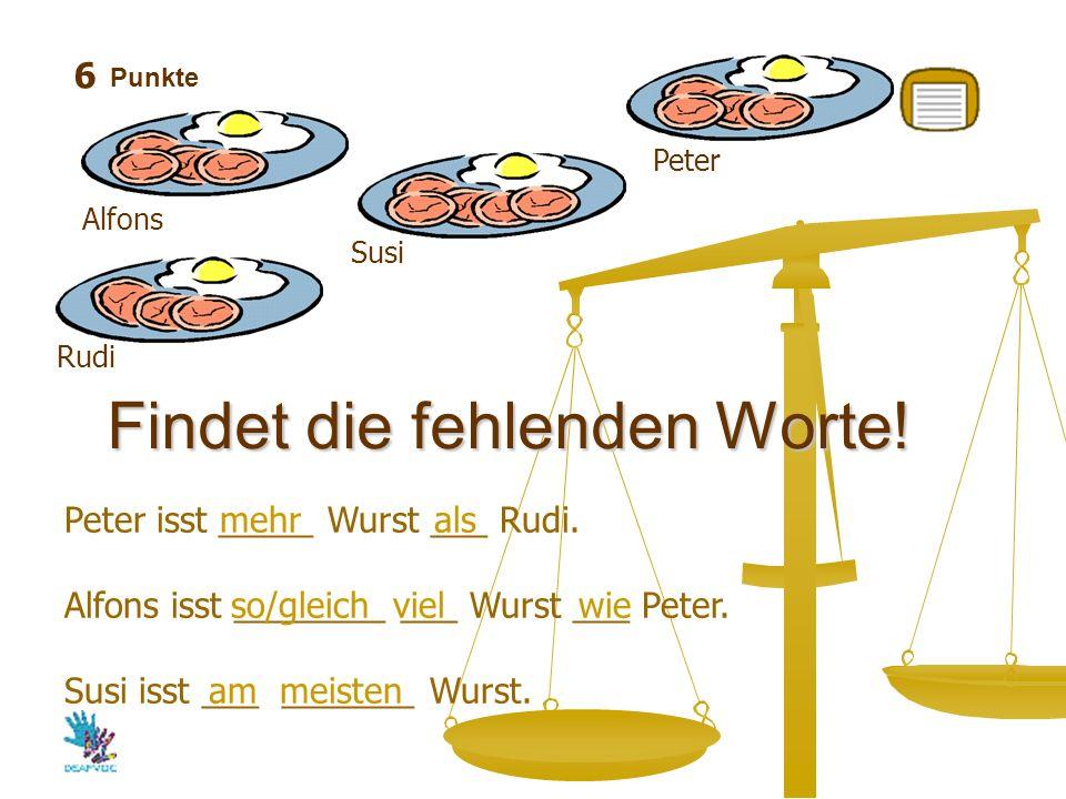 Punkte Findet die fehlenden Worte! Peter isst _____ Wurst ___ Rudi. Alfons isst ________ ___ Wurst ___ Peter. Susi isst ___ _______ Wurst. mehr als so