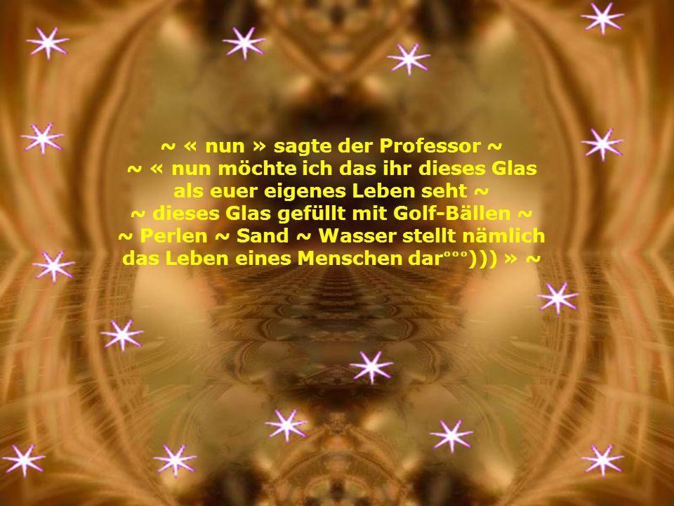 ~ « nun » sagte der Professor ~ ~ « nun möchte ich das ihr dieses Glas als euer eigenes Leben seht ~ ~ dieses Glas gefüllt mit Golf-Bällen ~ ~ Perlen ~ Sand ~ Wasser stellt nämlich das Leben eines Menschen dar°°°))) » ~
