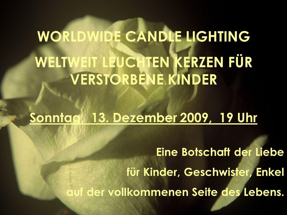 WORLDWIDE CANDLE LIGHTING WELTWEIT LEUCHTEN KERZEN FÜR VERSTORBENE KINDER Sonntag, 13. Dezember 2009, 19 Uhr Eine Botschaft der Liebe für Kinder, Gesc