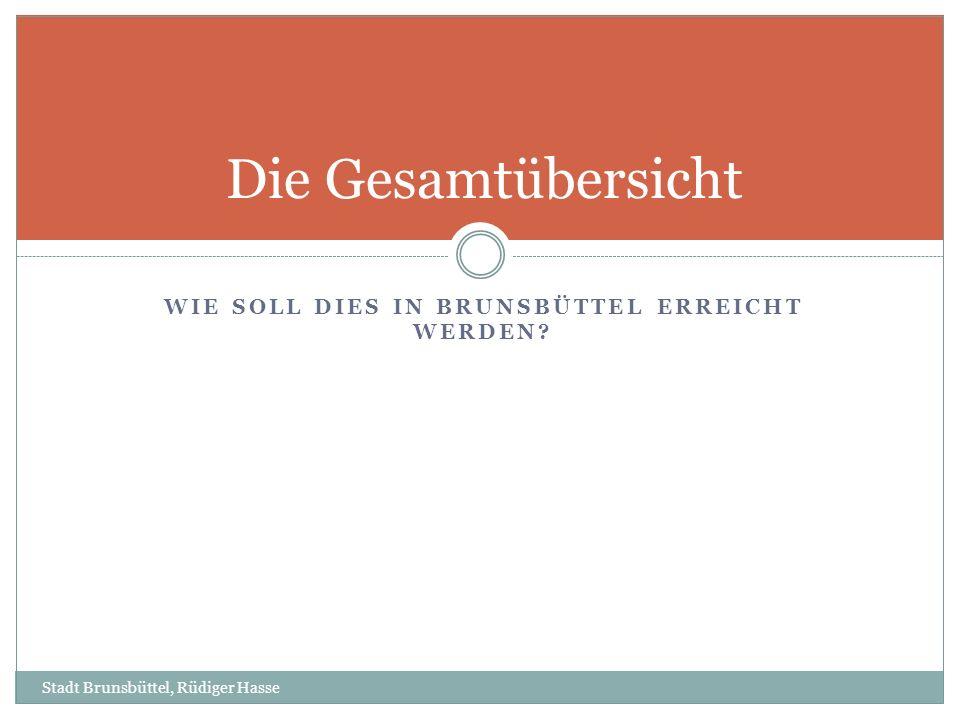 WIE SOLL DIES IN BRUNSBÜTTEL ERREICHT WERDEN? Die Gesamtübersicht Stadt Brunsbüttel, Rüdiger Hasse