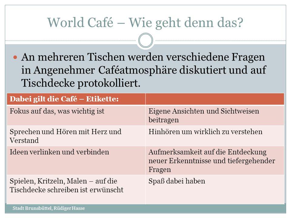 World Café – Wie geht denn das? Stadt Brunsbüttel, Rüdiger Hasse An mehreren Tischen werden verschiedene Fragen in Angenehmer Caféatmosphäre diskutier