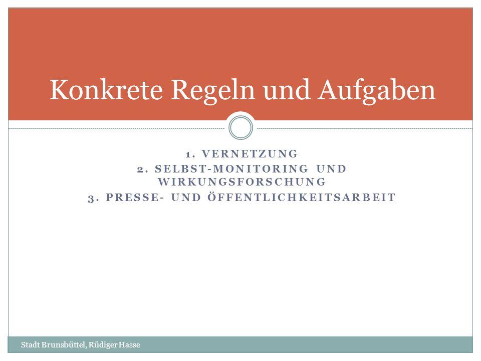 1. VERNETZUNG 2. SELBST-MONITORING UND WIRKUNGSFORSCHUNG 3. PRESSE- UND ÖFFENTLICHKEITSARBEIT Konkrete Regeln und Aufgaben Stadt Brunsbüttel, Rüdiger
