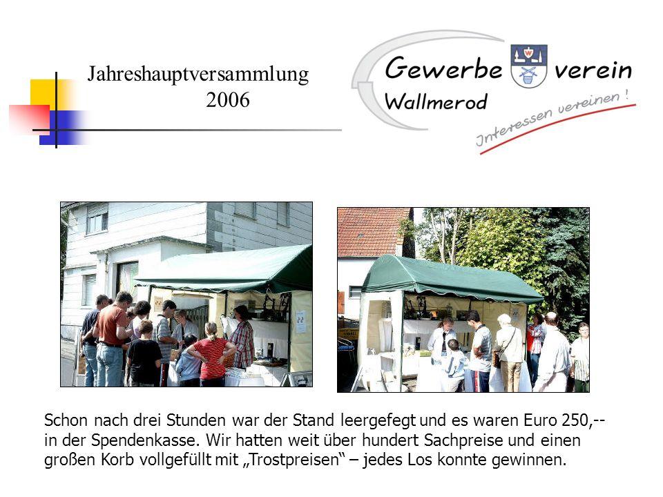 Jahreshauptversammlung 2006 Schon nach drei Stunden war der Stand leergefegt und es waren Euro 250,-- in der Spendenkasse. Wir hatten weit über hunder