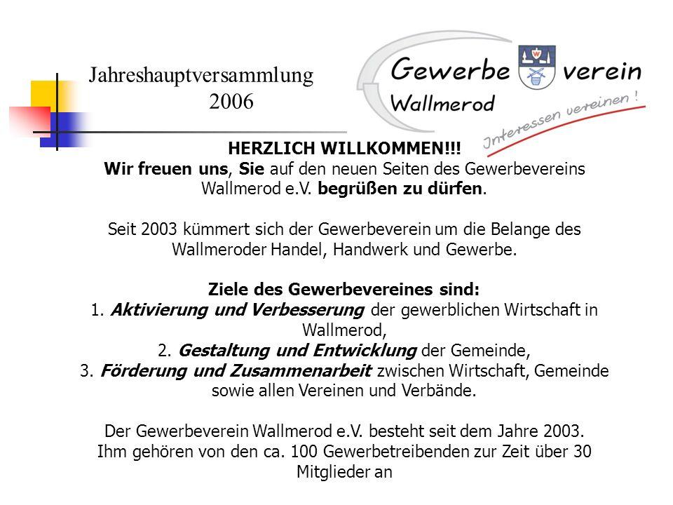 Jahreshauptversammlung 2006 HERZLICH WILLKOMMEN!!! Wir freuen uns, Sie auf den neuen Seiten des Gewerbevereins Wallmerod e.V. begrüßen zu dürfen. Seit
