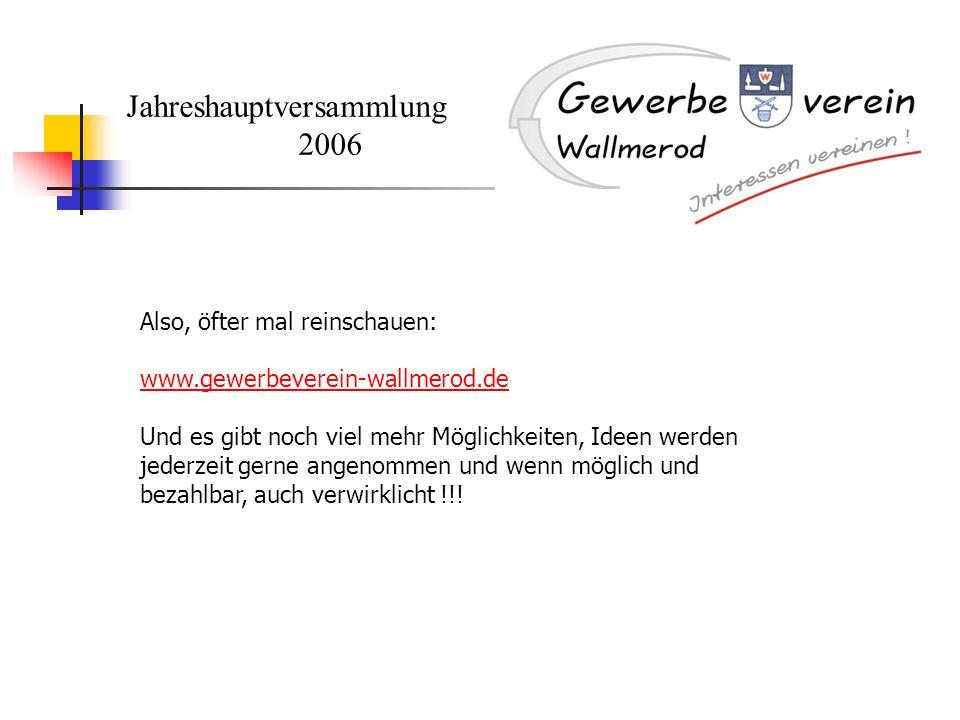 Jahreshauptversammlung 2006 Also, öfter mal reinschauen: www.gewerbeverein-wallmerod.de Und es gibt noch viel mehr Möglichkeiten, Ideen werden jederze