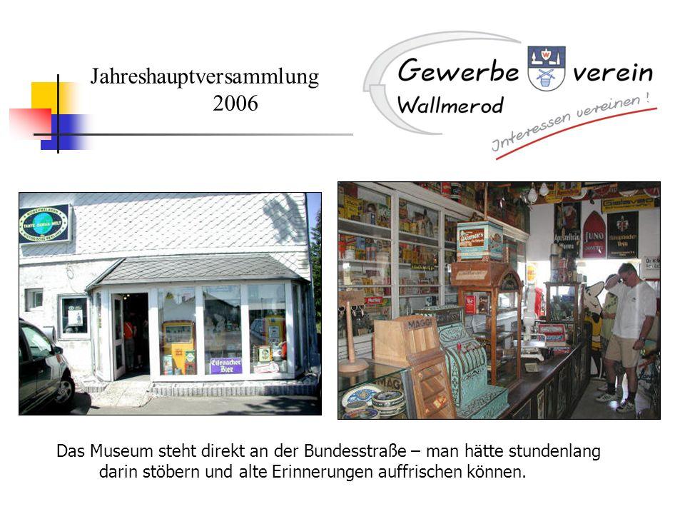 Jahreshauptversammlung 2006 Das Museum steht direkt an der Bundesstraße – man hätte stundenlang darin stöbern und alte Erinnerungen auffrischen können