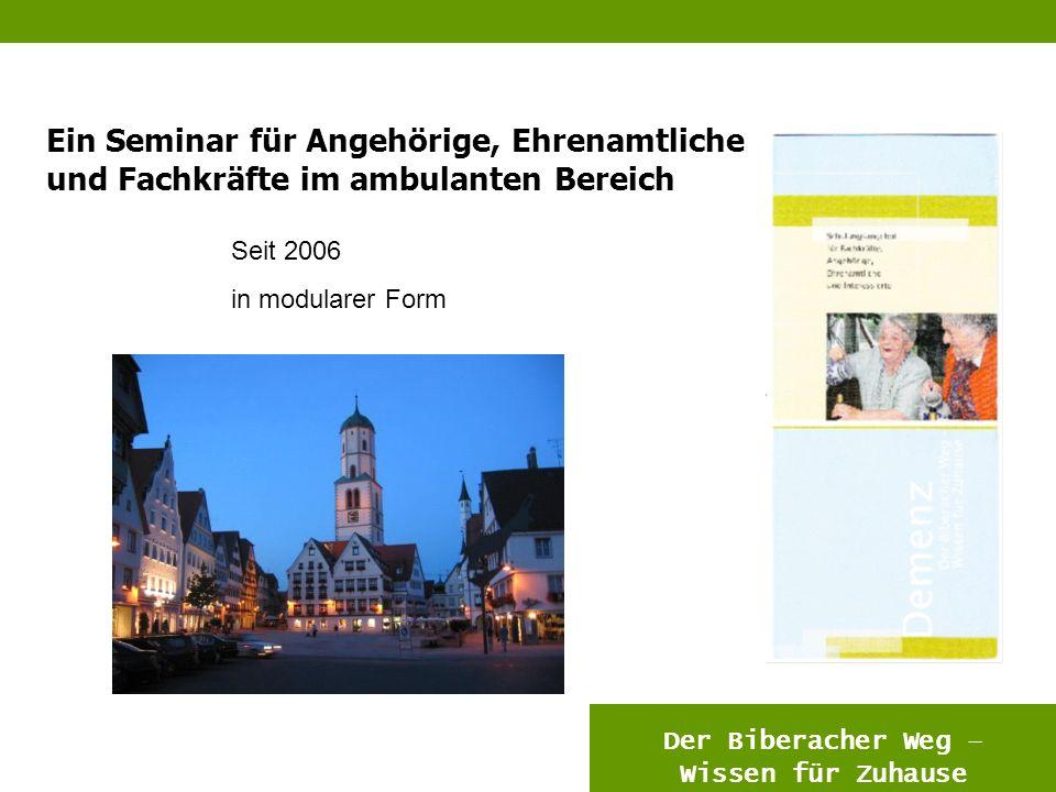 6 Ein Seminar für Angehörige, Ehrenamtliche und Fachkräfte im ambulanten Bereich DEMENZDEMENZ Der Biberacher Weg – Wissen für Zuhause Seit 2006 in modularer Form
