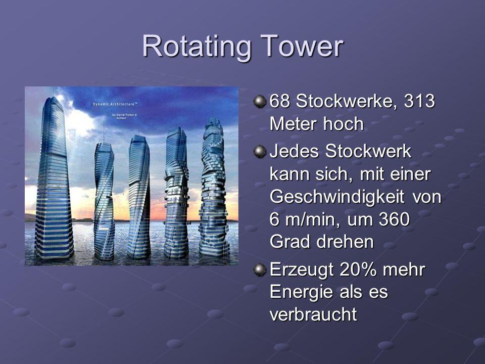 Rotating Tower 68 Stockwerke, 313 Meter hoch Jedes Stockwerk kann sich, mit einer Geschwindigkeit von 6 m/min, um 360 Grad drehen Erzeugt 20% mehr Energie als es verbraucht