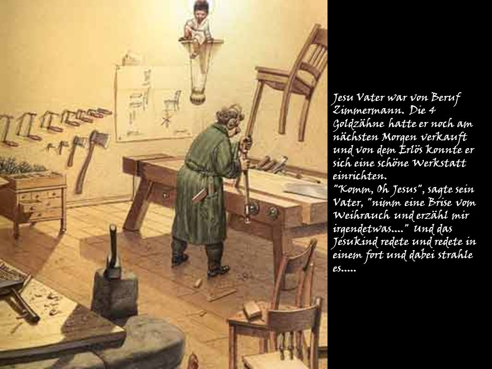 Jesu Vater war von Beruf Zimmermann. Die 4 Goldzähne hatte er noch am nächsten Morgen verkauft und von dem Erlös konnte er sich eine schöne Werkstatt