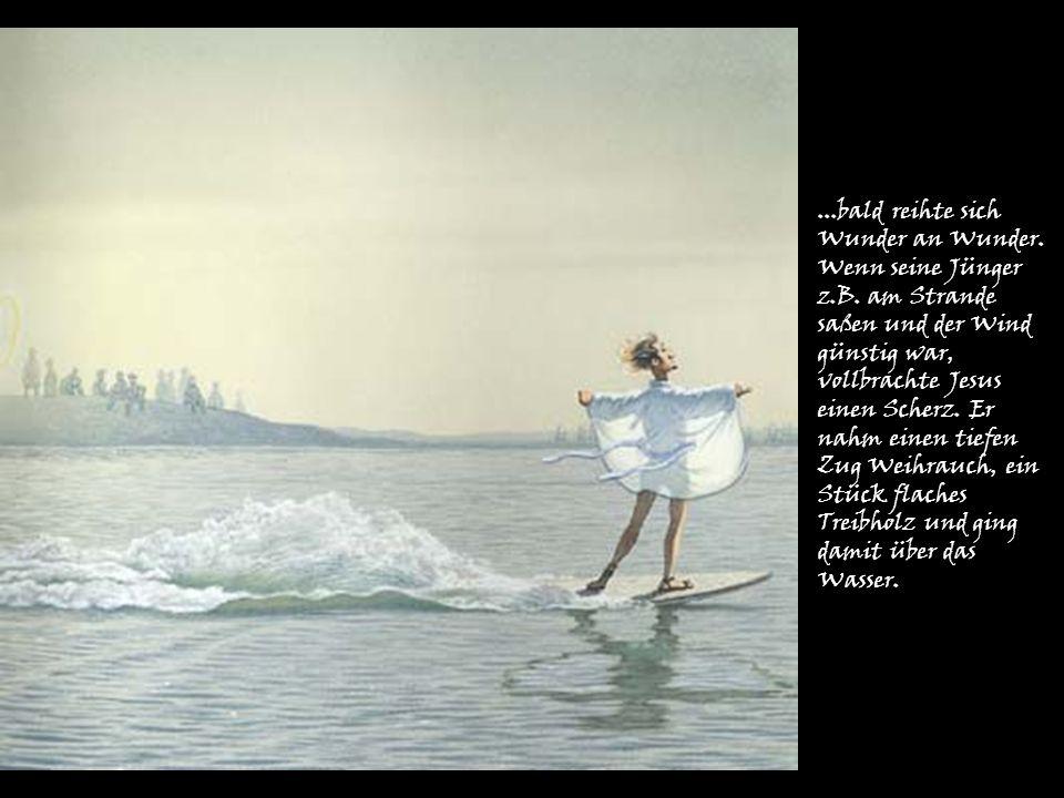 ...bald reihte sich Wunder an Wunder. Wenn seine Jünger z.B. am Strande saßen und der Wind günstig war, vollbrachte Jesus einen Scherz. Er nahm einen