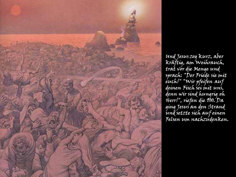 Und Jesus zog kurz, aber kräftig, am Weihrauch, trat vor die Menge und sprach: