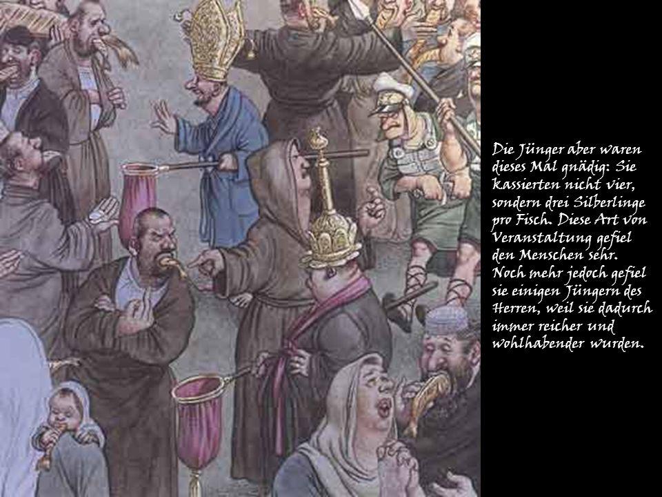 Die Jünger aber waren dieses Mal gnädig: Sie kassierten nicht vier, sondern drei Silberlinge pro Fisch. Diese Art von Veranstaltung gefiel den Mensche