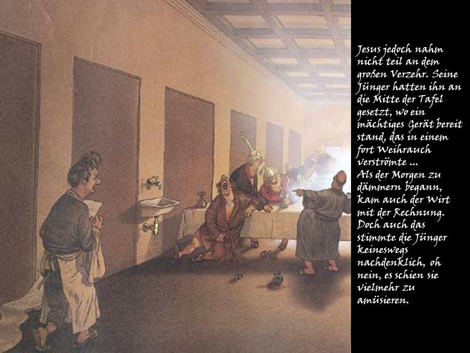 Jesus jedoch nahm nicht teil an dem großen Verzehr. Seine Jünger hatten ihn an die Mitte der Tafel gesetzt, wo ein mächtiges Gerät bereit stand, das i